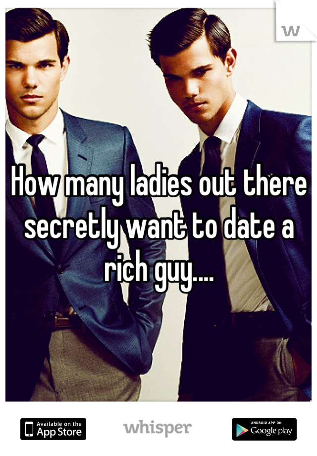 How many ladies out there secretly want to date a rich guy....