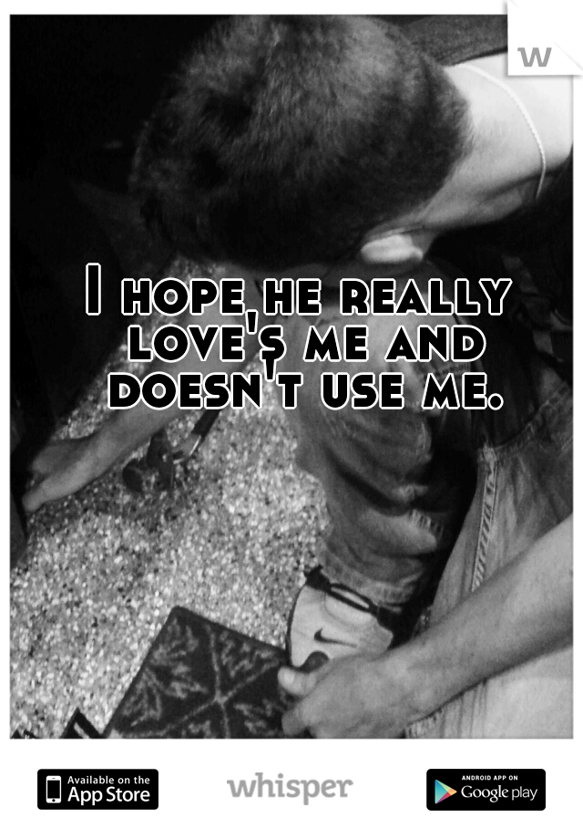 I hope he really love's me and doesn't use me.