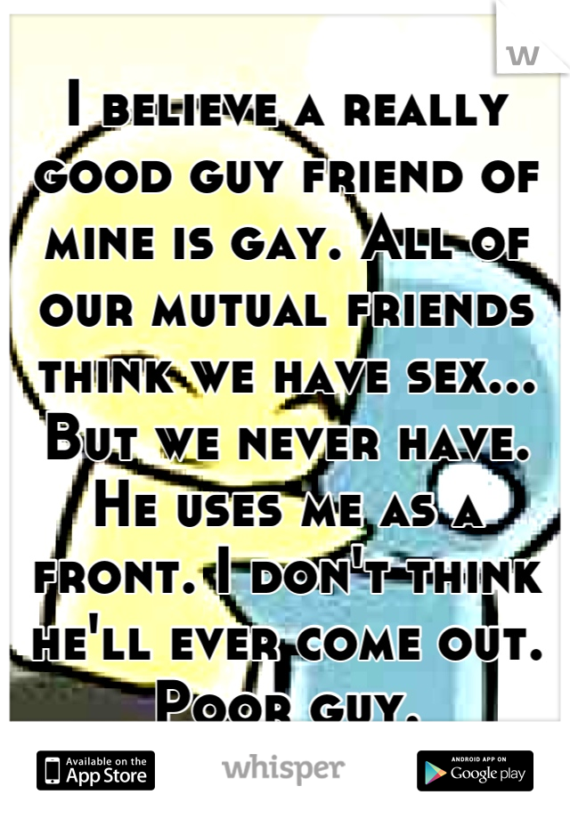 I believe a really good guy friend of mine is gay. All of our mutual friends think we have sex... But we never have. He uses me as a front. I don't think he'll ever come out. Poor guy.
