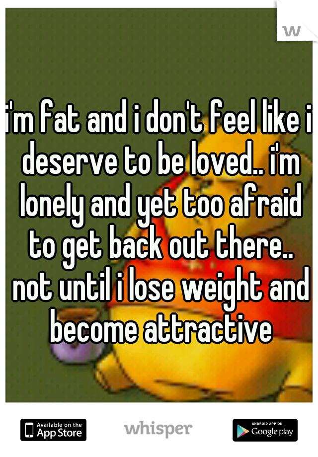 i'm fat and i don't feel like i deserve to be loved.. i'm lonely and yet too afraid to get back out there.. not until i lose weight and become attractive