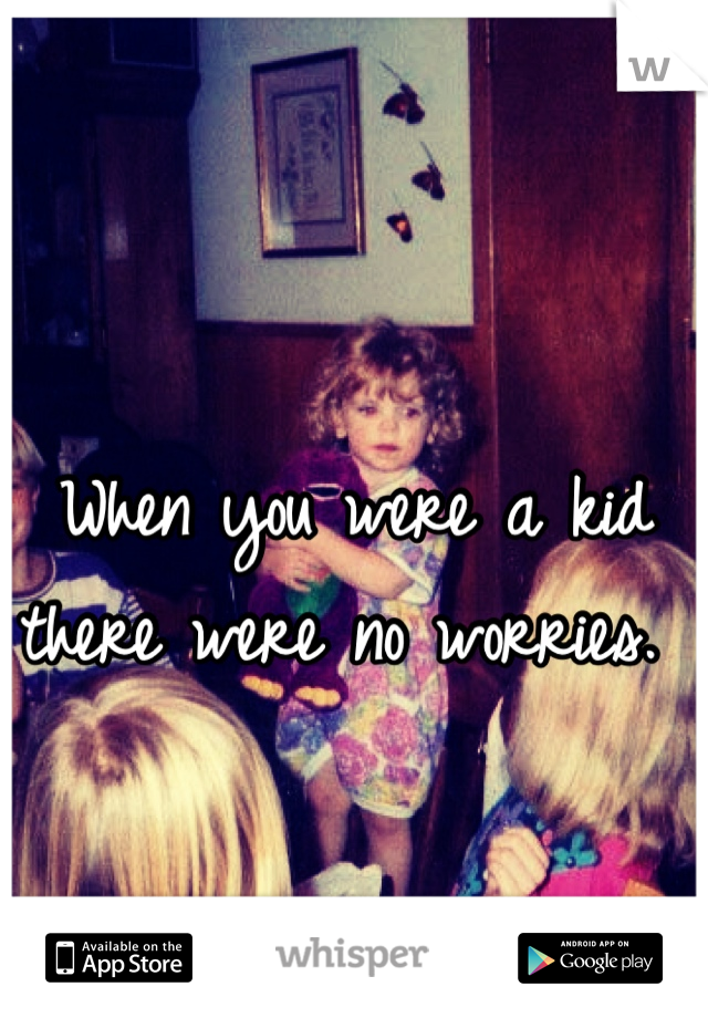 When you were a kid there were no worries.