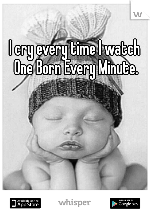 I cry every time I watch One Born Every Minute.