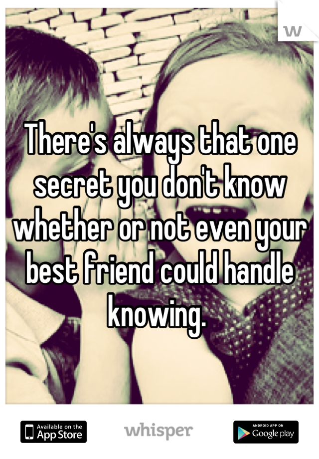 There's always that one secret you don't know whether or not even your best friend could handle knowing.
