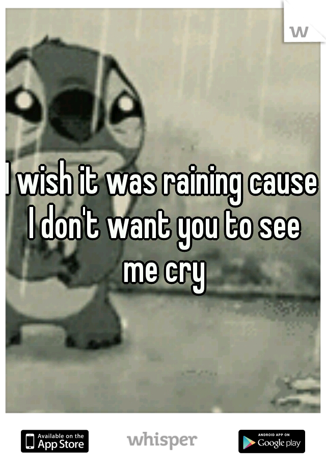 I wish it was raining cause I don't want you to see me cry