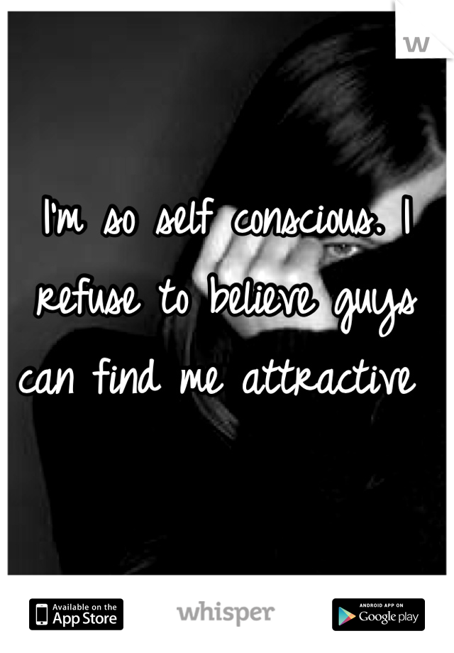 I'm so self conscious. I refuse to believe guys can find me attractive