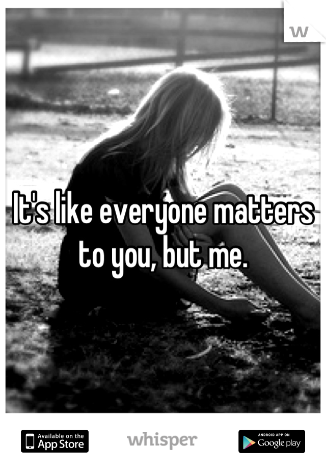 It's like everyone matters to you, but me.