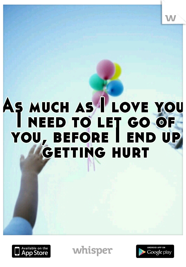As much as I love you I need to let go of you, before I end up getting hurt