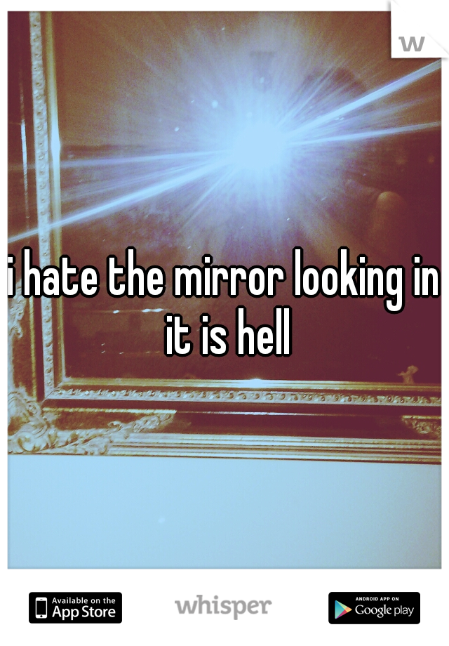 i hate the mirror looking in it is hell