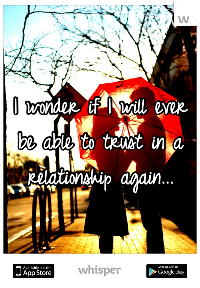 I wonder if I will ever be able to trust in a relationship again...