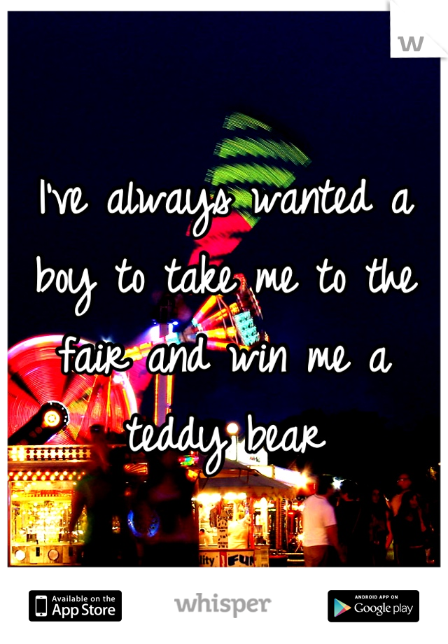 I've always wanted a boy to take me to the fair and win me a teddy bear