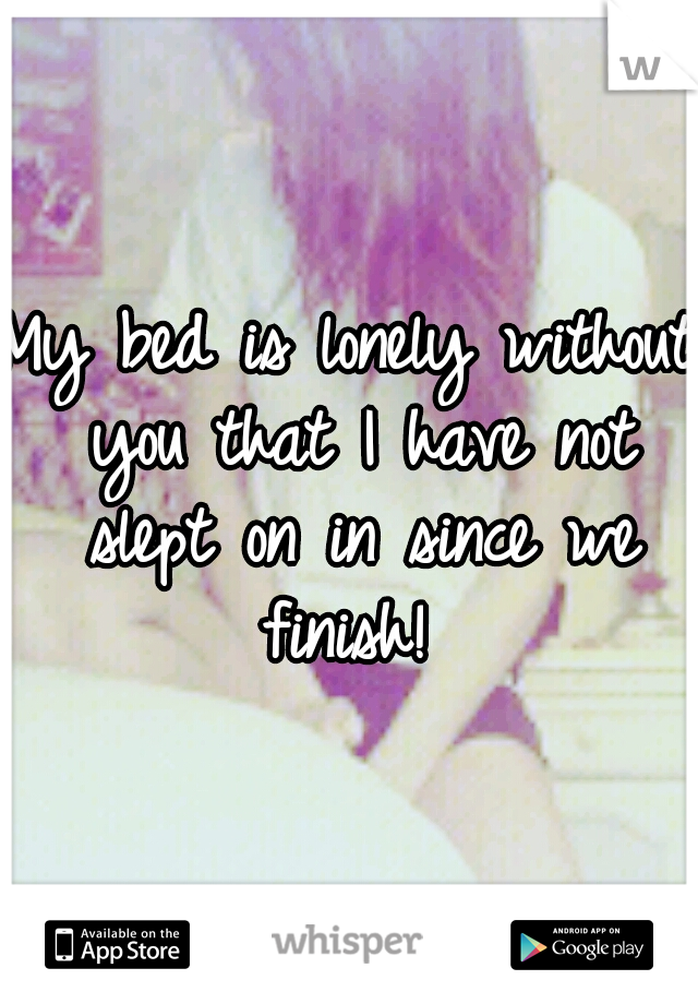 My bed is lonely without you that I have not slept on in since we finish!