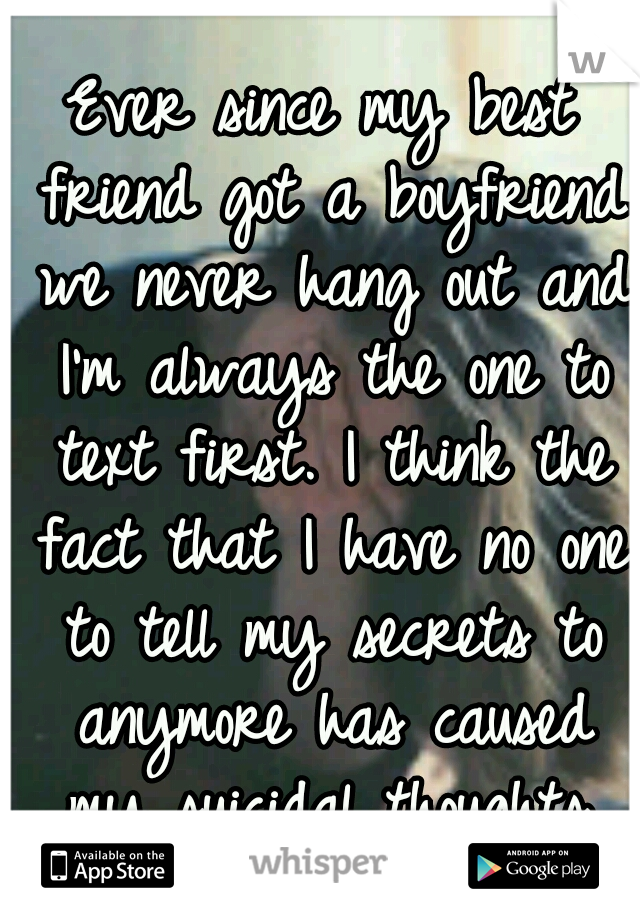 Ever since my best friend got a boyfriend we never hang out and I'm always the one to text first. I think the fact that I have no one to tell my secrets to anymore has caused my suicidal thoughts.