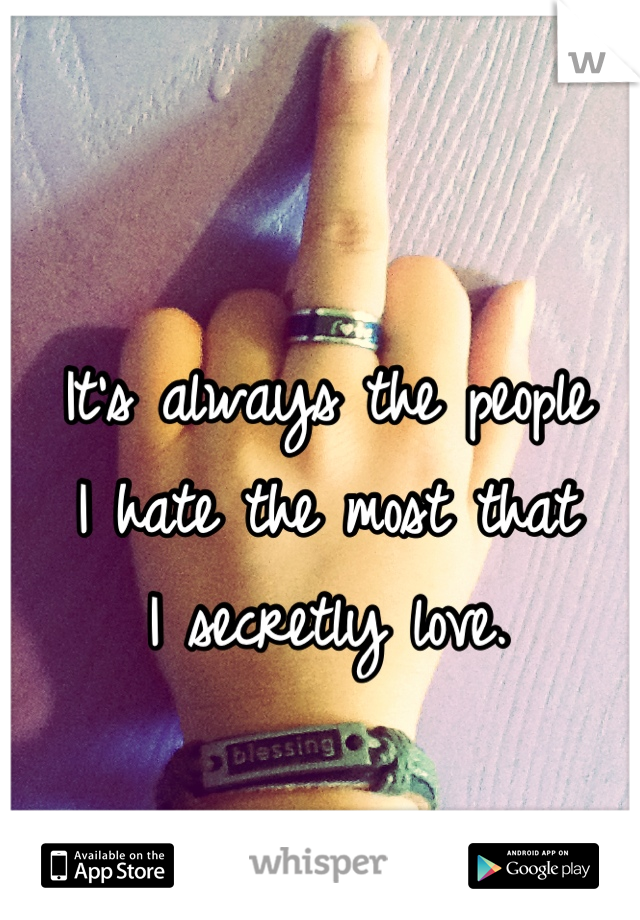 It's always the people  I hate the most that  I secretly love.