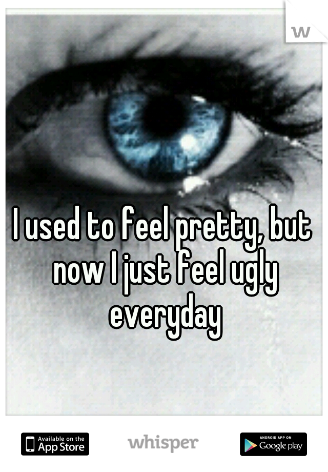 I used to feel pretty, but now I just feel ugly everyday