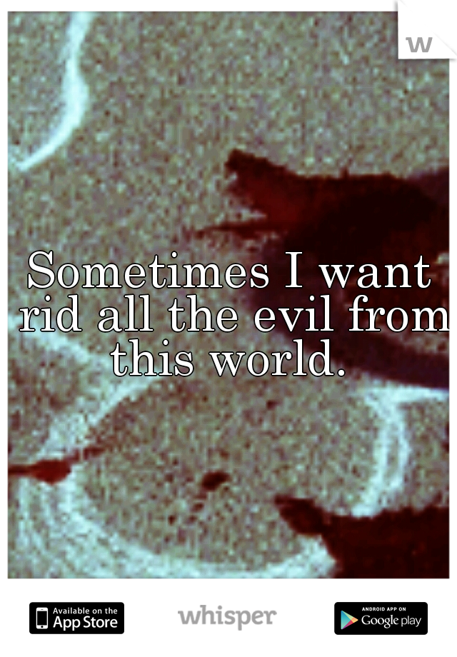 Sometimes I want rid all the evil from this world.