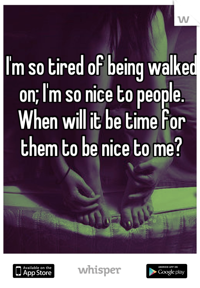 I'm so tired of being walked on; I'm so nice to people. When will it be time for them to be nice to me?