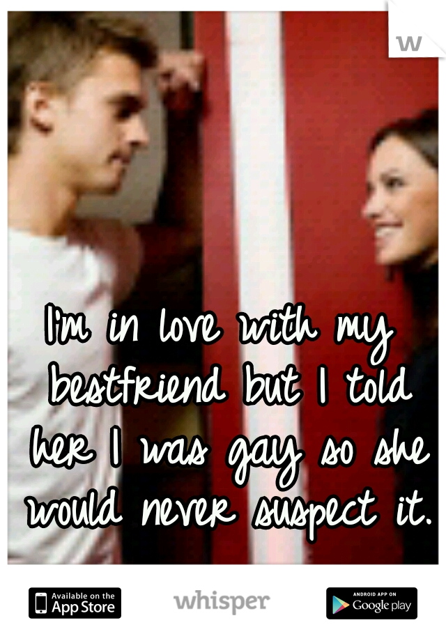 I'm in love with my bestfriend but I told her I was gay so she would never suspect it.
