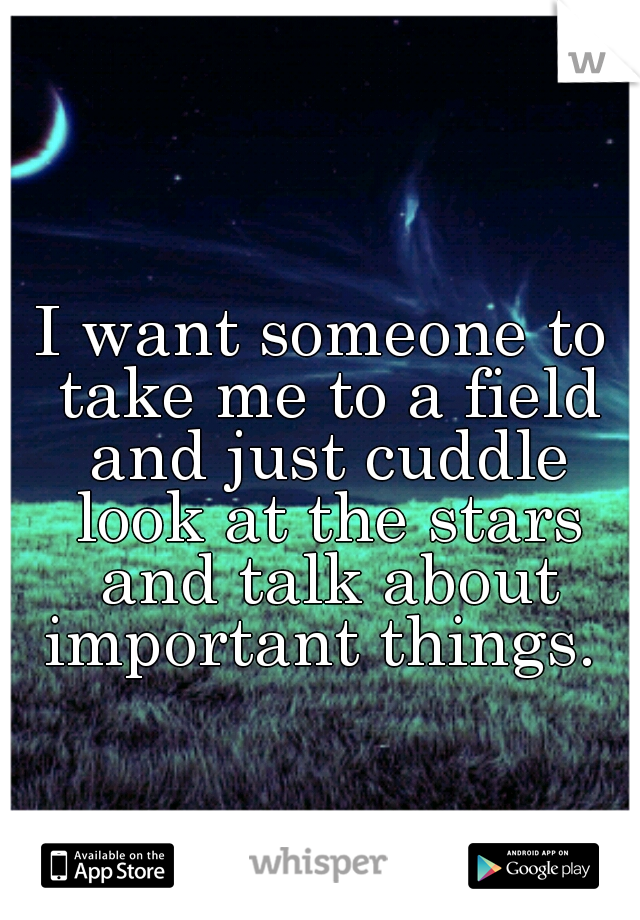 I want someone to take me to a field and just cuddle look at the stars and talk about important things.