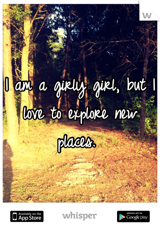 I am a girly girl, but I love to explore new places.