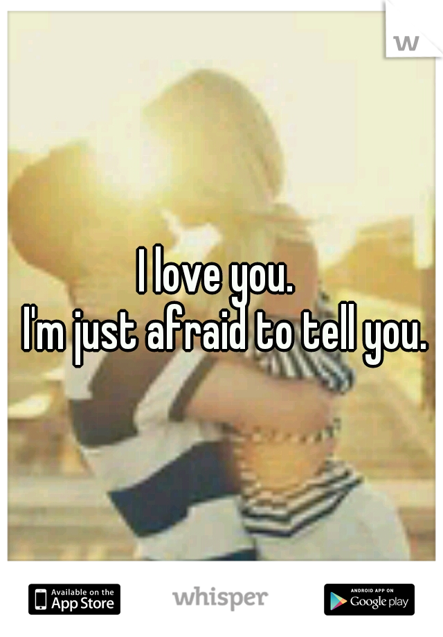 I love you.                  I'm just afraid to tell you.