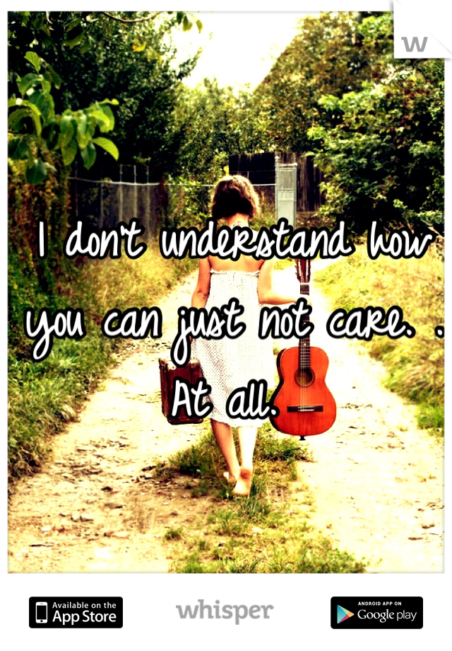 I don't understand how you can just not care. . At all.