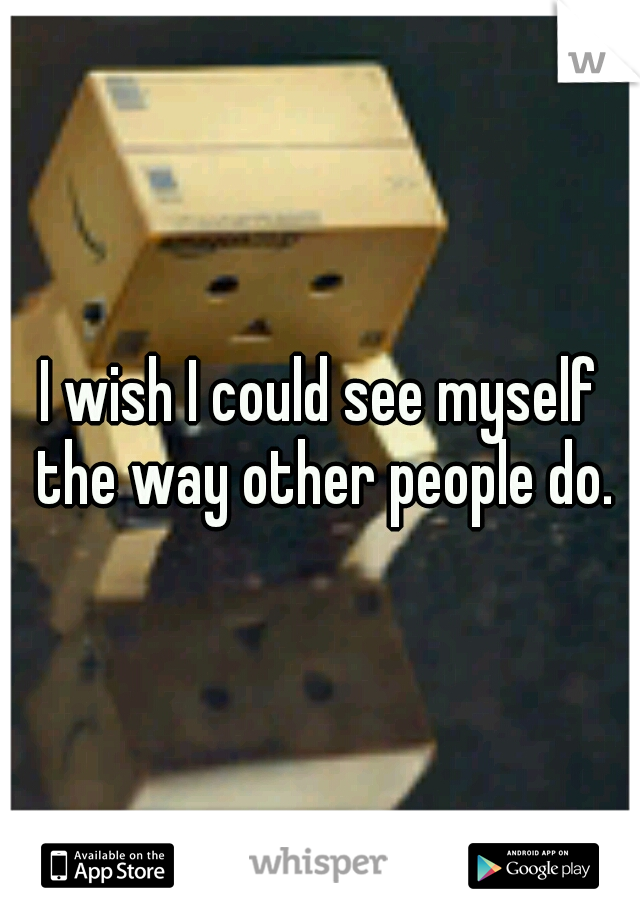 I wish I could see myself the way other people do.