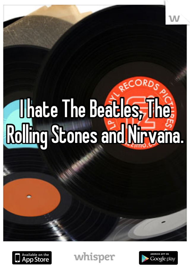 I hate The Beatles, The Rolling Stones and Nirvana.