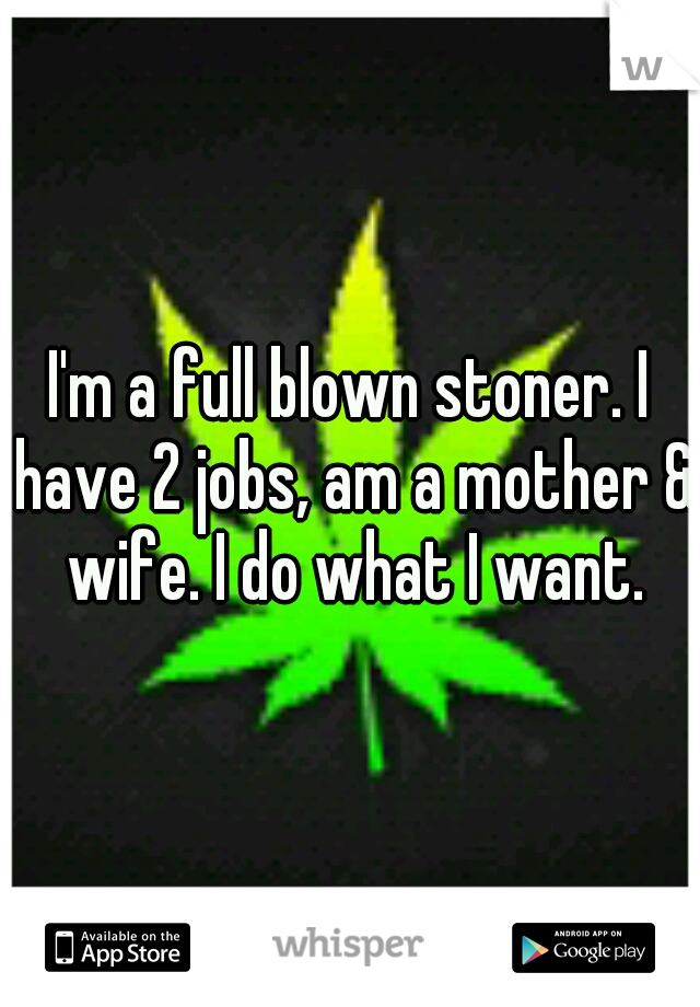 I'm a full blown stoner. I have 2 jobs, am a mother & wife. I do what I want.