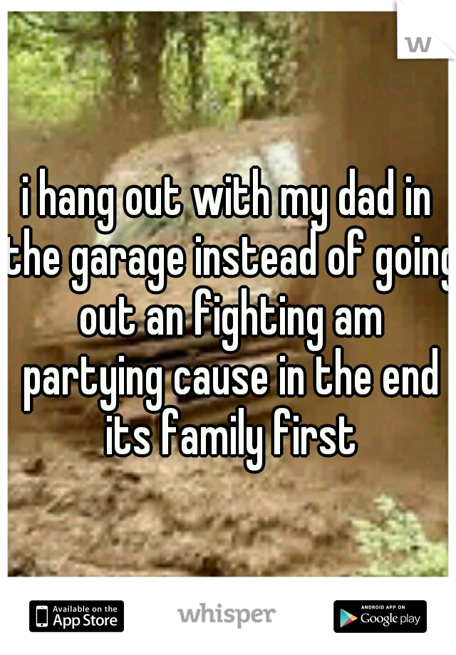 i hang out with my dad in the garage instead of going out an fighting am partying cause in the end its family first