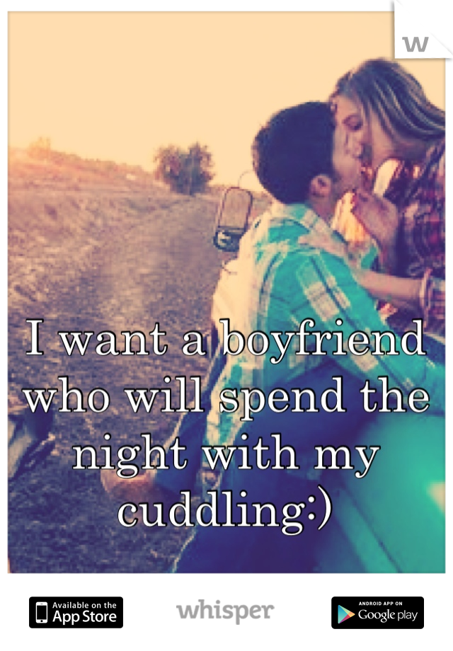 I want a boyfriend who will spend the night with my cuddling:)