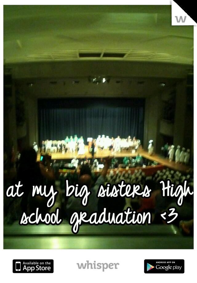 at my big sisters High school graduation <3