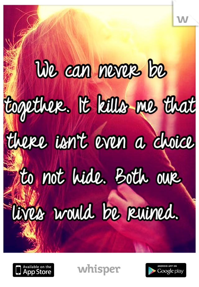 We can never be together. It kills me that there isn't even a choice to not hide. Both our lives would be ruined.