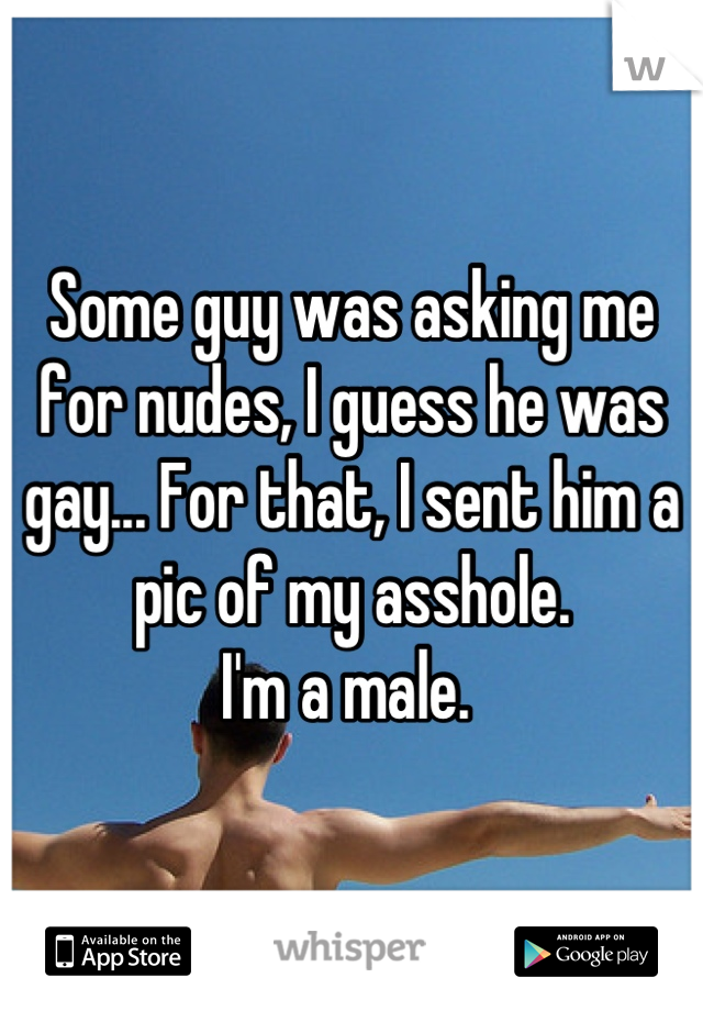 Some guy was asking me for nudes, I guess he was gay... For that, I sent him a pic of my asshole.  I'm a male.