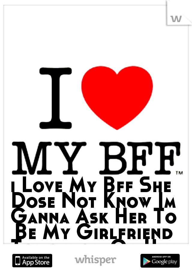 i Love My Bff She Dose Not Know Im Ganna Ask Her To Be My Girlfriend Tomorrow On Her Birthday