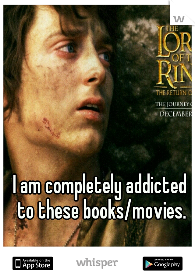 I am completely addicted to these books/movies.