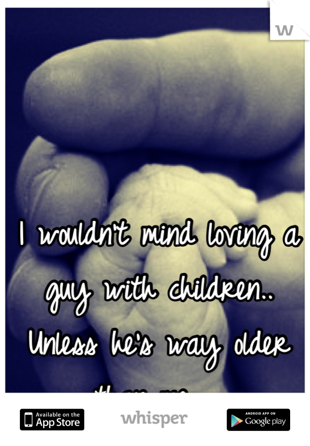 I wouldn't mind loving a guy with children.. Unless he's way older than me...