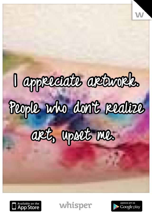 I appreciate artwork. People who don't realize art, upset me.