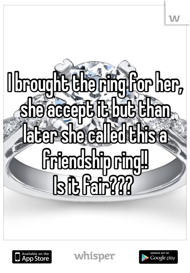 I brought the ring for her, she accept it but than later she called this a friendship ring!!  Is it fair???