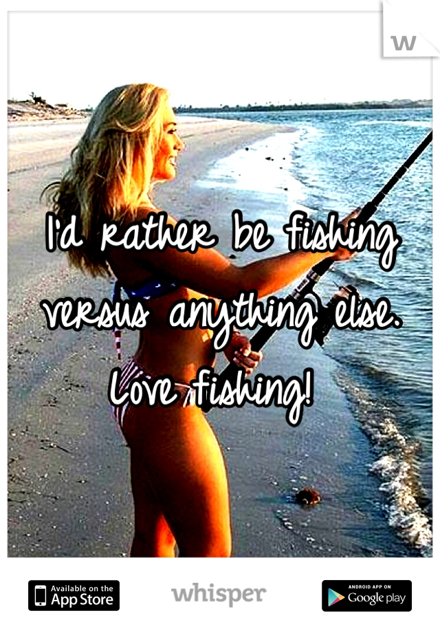 I'd rather be fishing versus anything else. Love fishing!