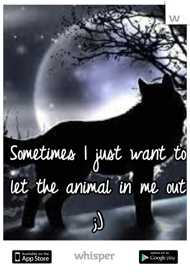 Sometimes I just want to let the animal in me out ;)