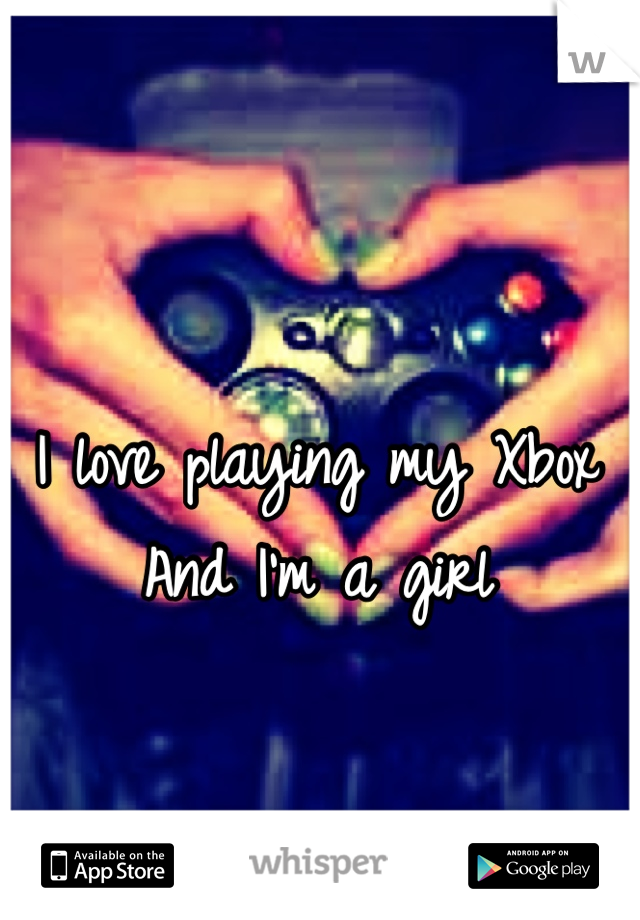 I love playing my Xbox And I'm a girl