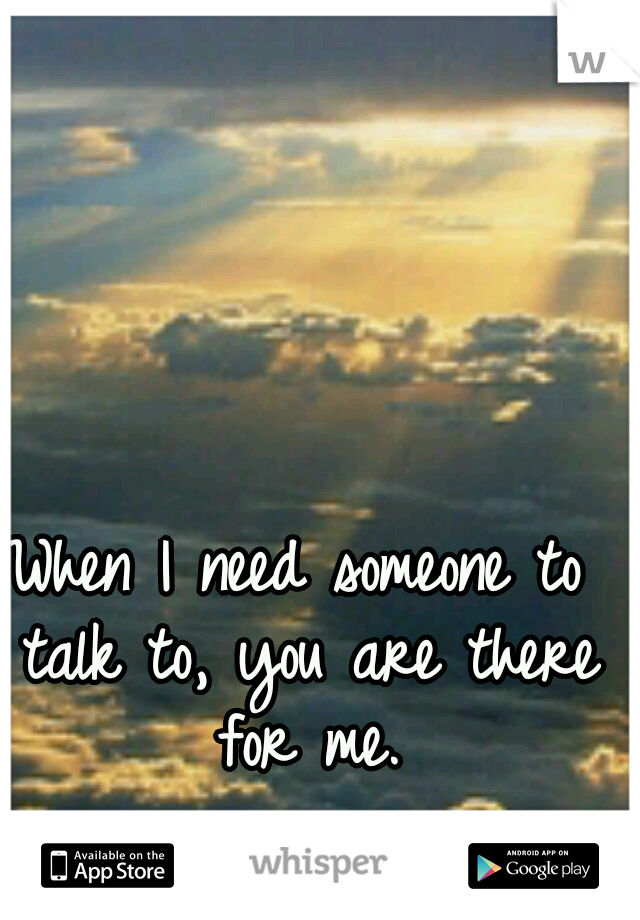 When I need someone to talk to, you are there for me.