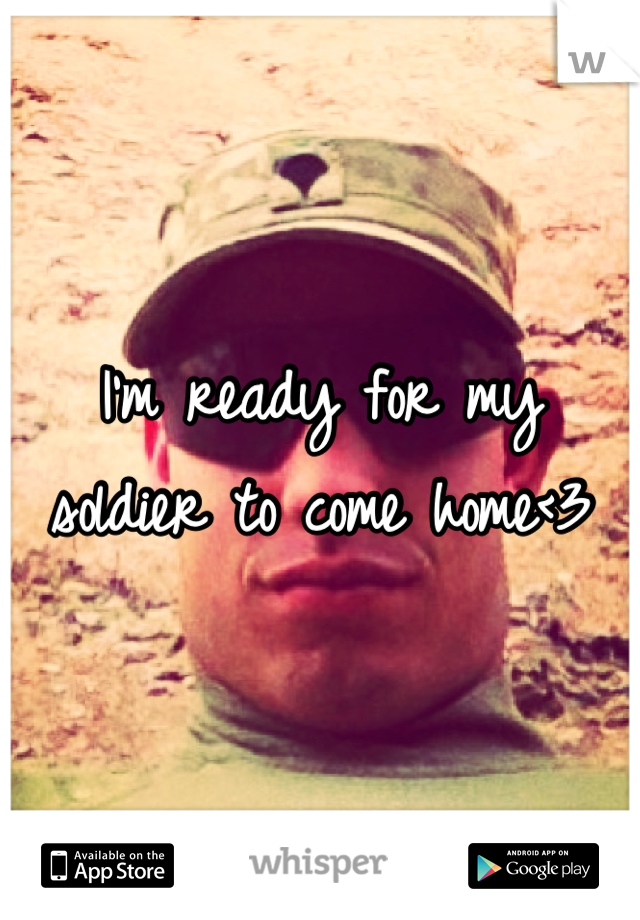 I'm ready for my soldier to come home<3