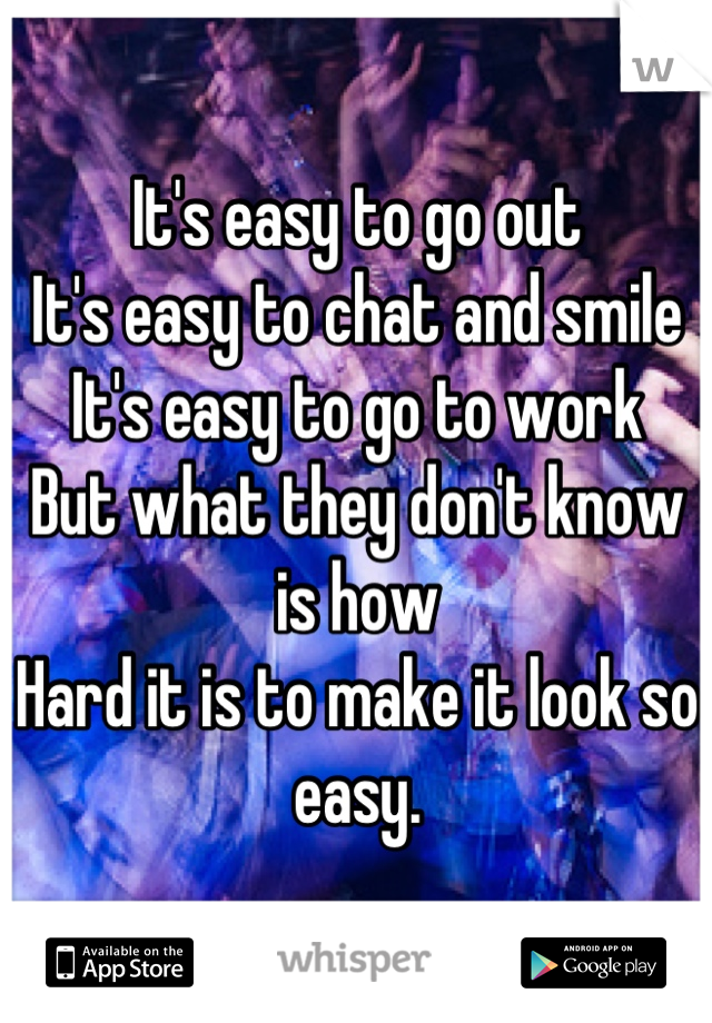 It's easy to go out  It's easy to chat and smile  It's easy to go to work  But what they don't know is how  Hard it is to make it look so easy.