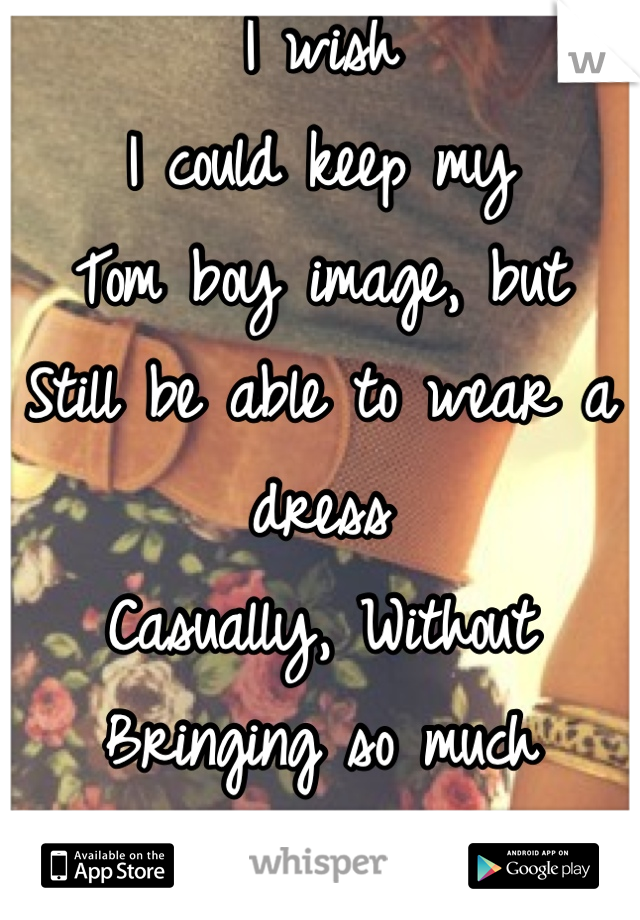 I wish  I could keep my Tom boy image, but  Still be able to wear a dress Casually, Without  Bringing so much  Attention to myself.