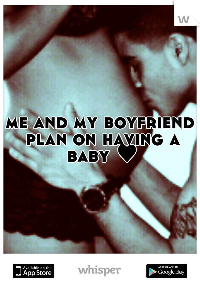 me and my boyfriend plan on having a baby ♥