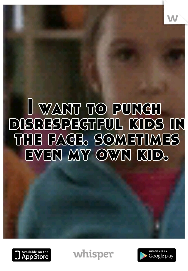 I want to punch disrespectful kids in the face. sometimes even my own kid.