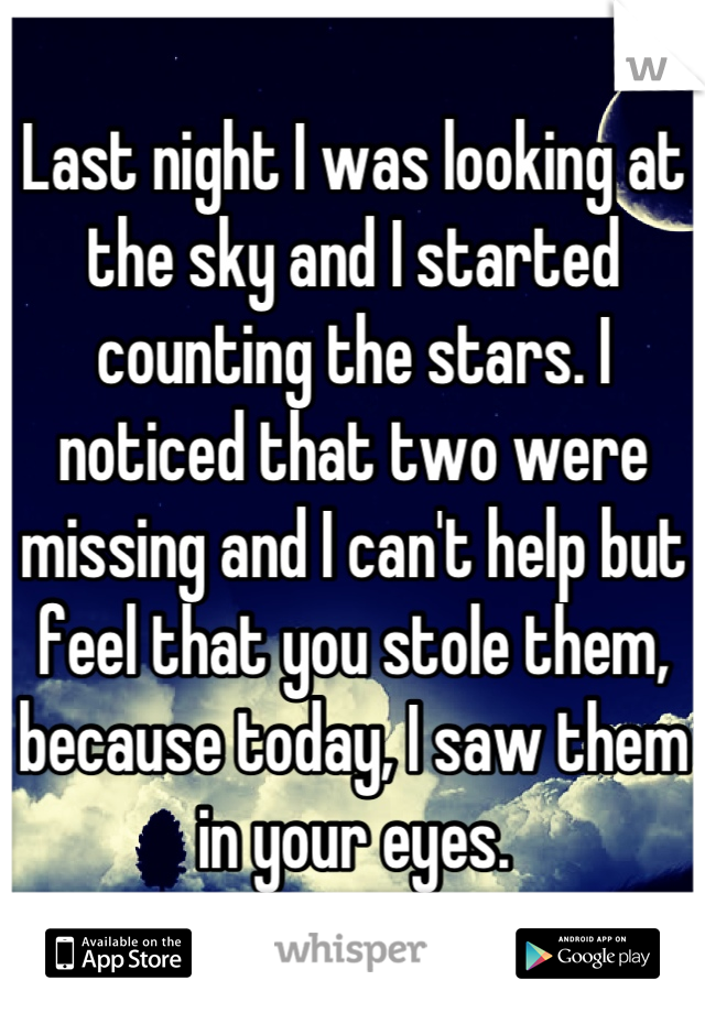 Last night I was looking at the sky and I started counting the stars. I noticed that two were missing and I can't help but feel that you stole them, because today, I saw them in your eyes.