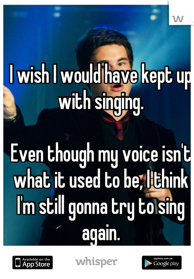 I wish I would have kept up with singing.  Even though my voice isn't what it used to be, I think I'm still gonna try to sing again.