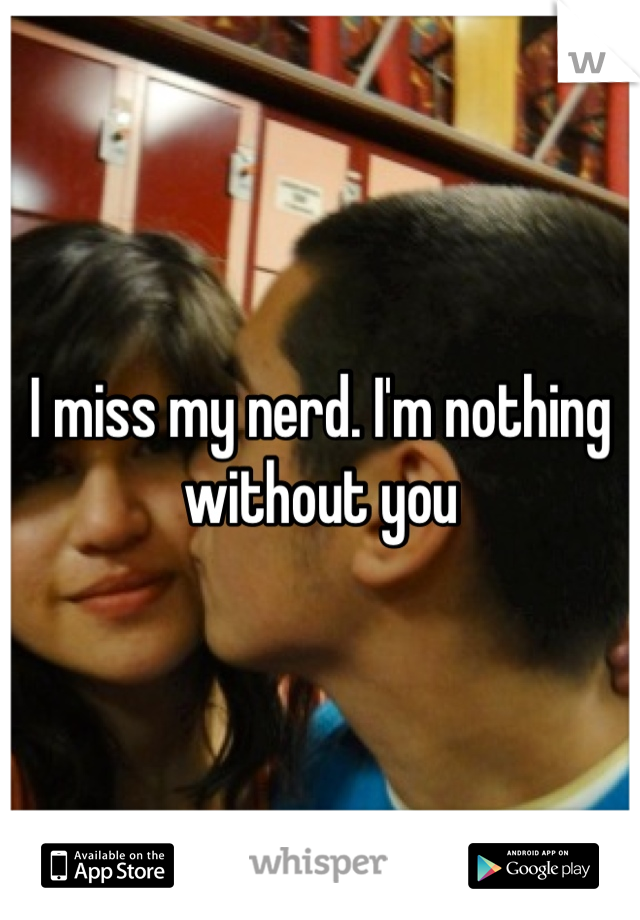 I miss my nerd. I'm nothing without you